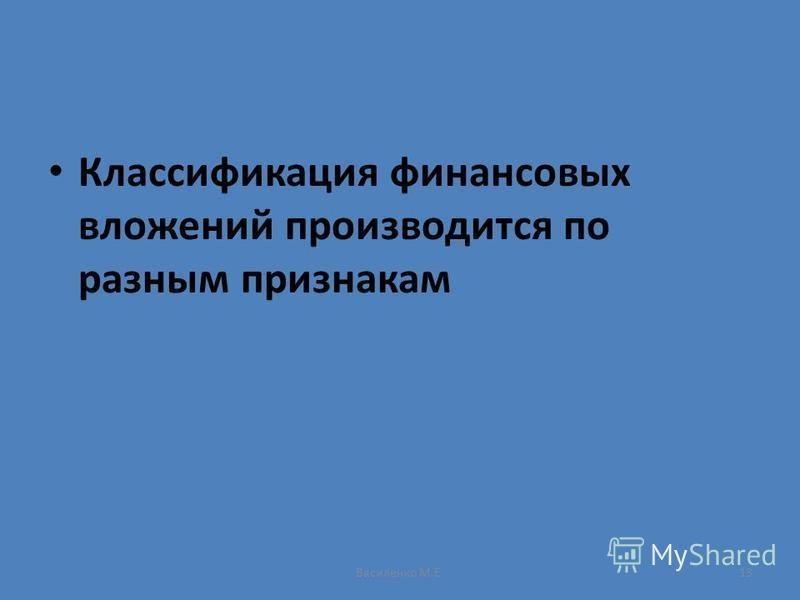Василенко М.Е.13 Классификация финансовых вложений производится по разным признакам
