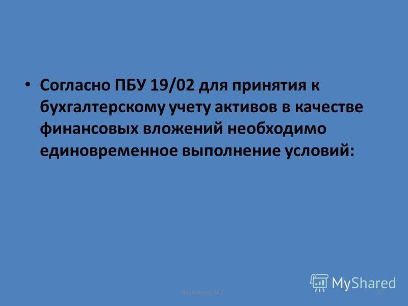 Василенко М.Е.17 Согласно ПБУ 19/02 для принятия к бухгалтерскому учету активов в качестве финансовых вложений необходимо единовременное выполнение условий: