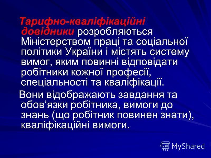 Тарифно-кваліфікаційні довідники розробляються Міністерством праці та соціальної політики України і містять систему вимог, яким повинні відповідати робітники кожної професії, спеціальності та кваліфікації. Вони відображають завдання та обовязки робіт
