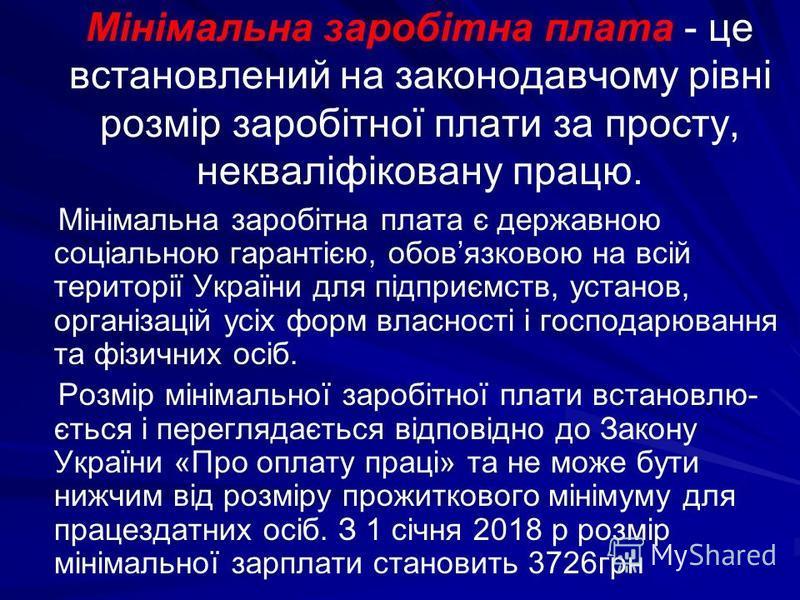 Мiнiмальна заробiтна плата - це встановлений на законодавчому рівні розмiр заробiтної плати за просту, неквалiфiковану працю. Мiнiмальна заробiтна плата є державною соцiальною гарантiєю, обовязковою на всiй територiї України для пiдприємств, установ,
