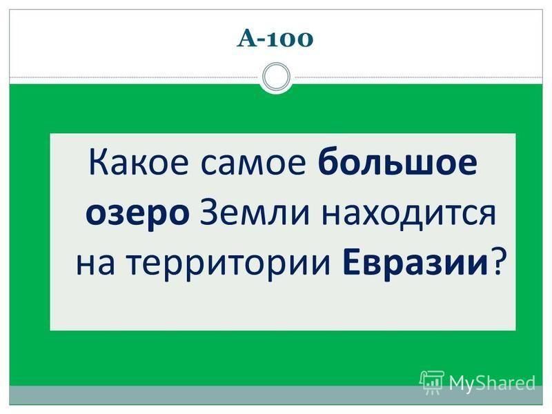 А-100 Какое самое большое озеро Земли находится на территории Евразии?