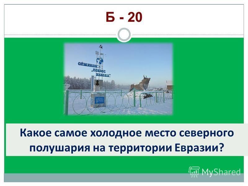 Какое самое холодное место северного полушария на территории Евразии? Б - 20