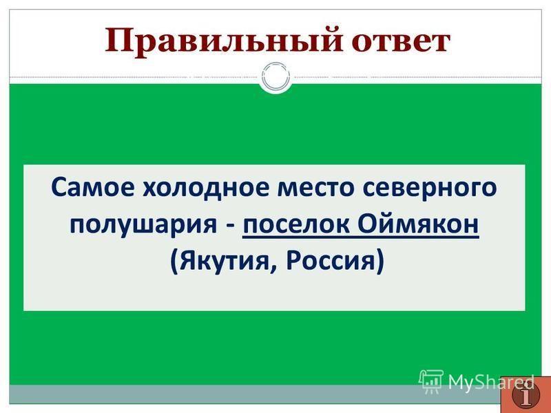 Правильный ответ Самое холодное место северного полушария - поселок Оймякон (Якутия, Россия)