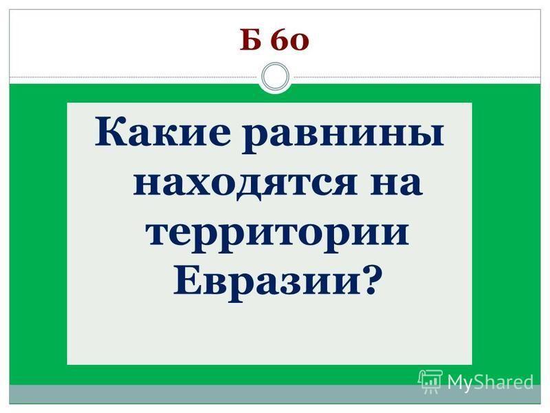 Какие равнины находятся на территории Евразии? Б 60