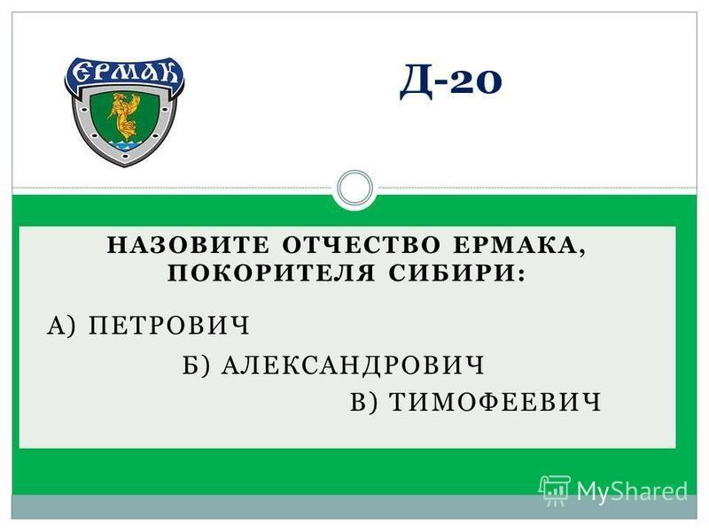 НАЗОВИТЕ ОТЧЕСТВО ЕРМАКА, ПОКОРИТЕЛЯ СИБИРИ: А) ПЕТРОВИЧ Б) АЛЕКСАНДРОВИЧ В) ТИМОФЕЕВИЧ Д-20