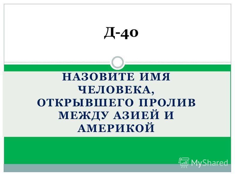 Д-40 НАЗОВИТЕ ИМЯ ЧЕЛОВЕКА, ОТКРЫВШЕГО ПРОЛИВ МЕЖДУ АЗИЕЙ И АМЕРИКОЙ