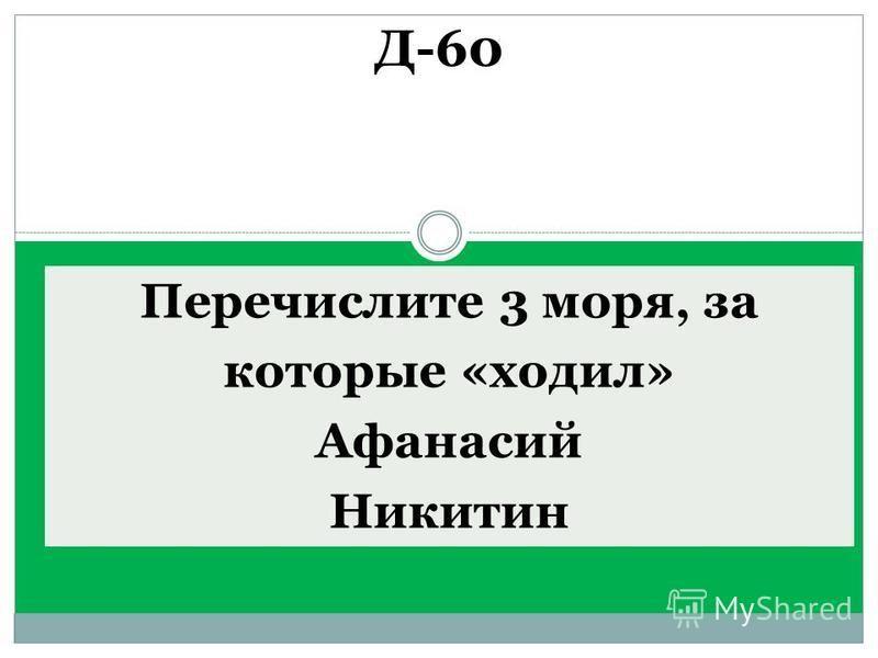 Д-60 Перечислите 3 моря, за которые «ходил» Афанасий Никитин