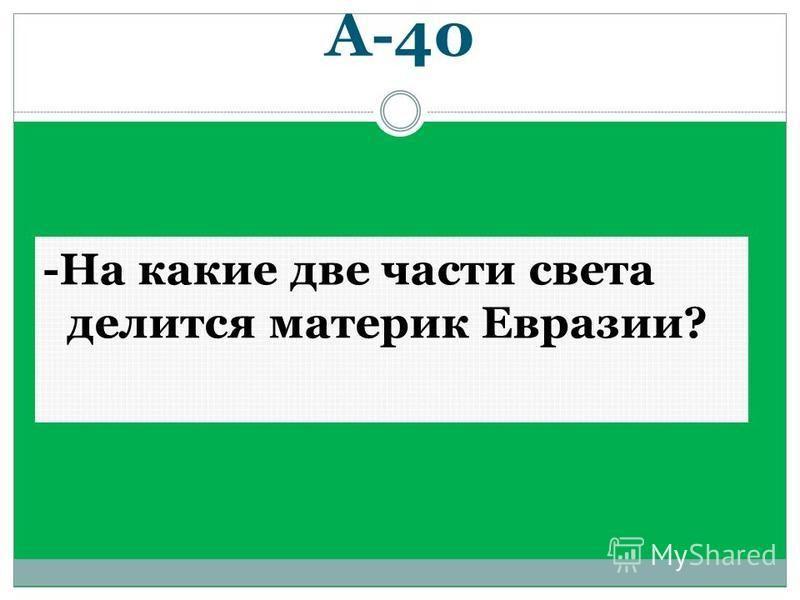 А-40 -На какие две части света делится материк Евразии?