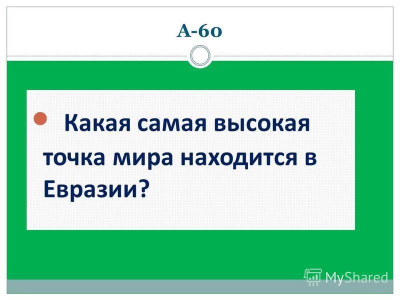 А-60 Какая самая высокая точка мира находится в Евразии?