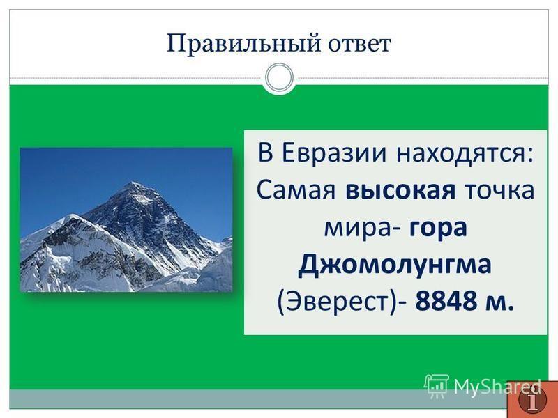 Правильный ответ В Евразии находятся: Самая высокая точка мира- гора Джомолунгма (Эверест)- 8848 м.