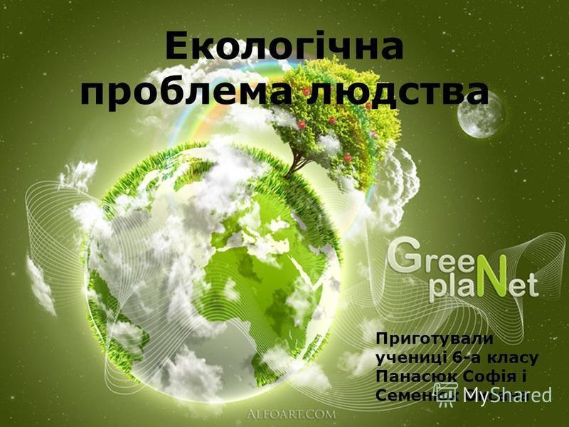 Екологічна проблема людства Приготували учениці 6-а класу Панасюк Софія і Семенюк Оксана