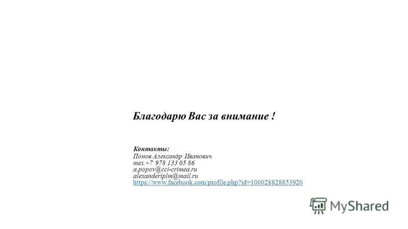 Благодарю Вас за внимание ! Контакты: Попов Александр Иванович тел.+7 978 133 05 86 a.popov@cci-crimea.ru alexanderiplm@mail.ru https://www.facebook.com/profile.php?id=100028828853920