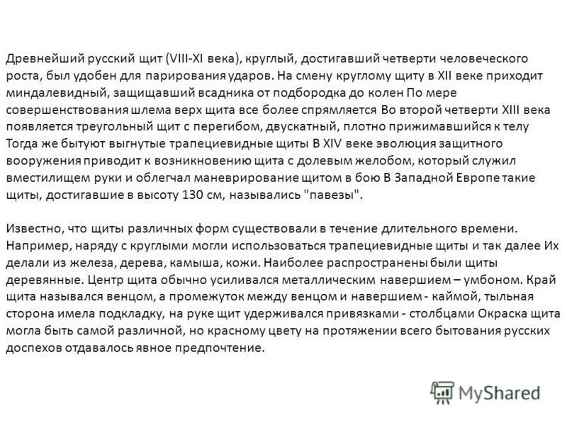 Древнейший русский щит (VIII-XI века), круглый, достигавший четверти человеческого роста, был удобен для парирования ударов. На смену круглому щиту в XII веке приходит миндалевидный, защищавший всадника от подбородка до колен По мере совершенствовани