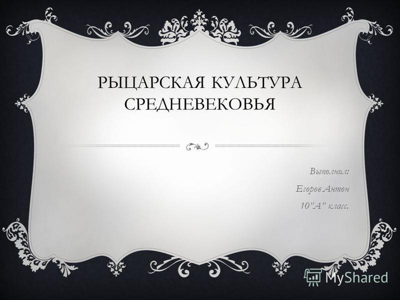 РЫЦАРСКАЯ КУЛЬТУРА СРЕДНЕВЕКОВЬЯ Выполнил: Егоров Антон 10А класс.