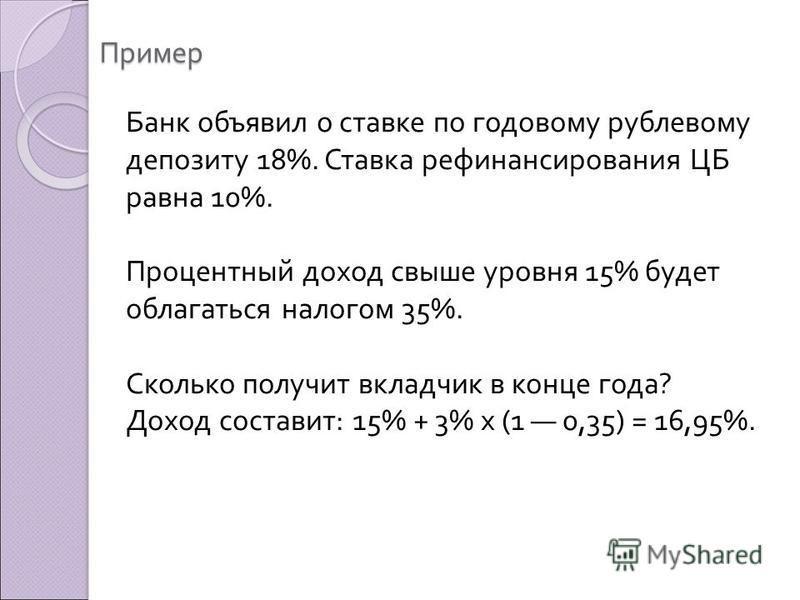 Пример Банк объявил о ставке по годовому рублевому депозиту 18%. Ставка рефинансирования ЦБ равна 10%. Процентный доход свыше уровня 15% будет облагаться налогом 35%. Сколько получит вкладчик в конце года ? Доход составит : 15% + 3% х (1 0,35) = 16,9