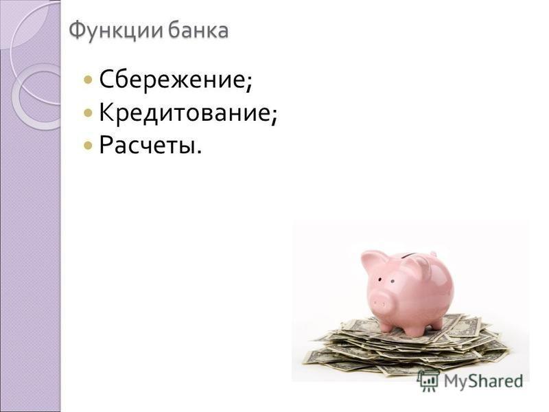 Функции банка Сбережение ; Кредитование ; Расчеты.