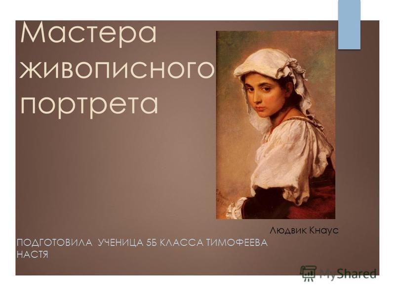 Мастера живописного портрета ПОДГОТОВИЛА УЧЕНИЦА 5Б КЛАССА ТИМОФЕЕВА НАСТЯ Людвик Кнаус