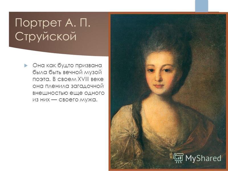 Портрет А. П. Струйской Она как будто призвана была быть вечной музой поэта. В своем XVIII веке она пленила загадочной внешностью еще одного из них своего мужа.