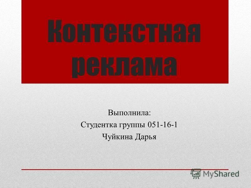 Контекстная реклама Выполнила: Студентка группы 051-16-1 Чуйкина Дарья