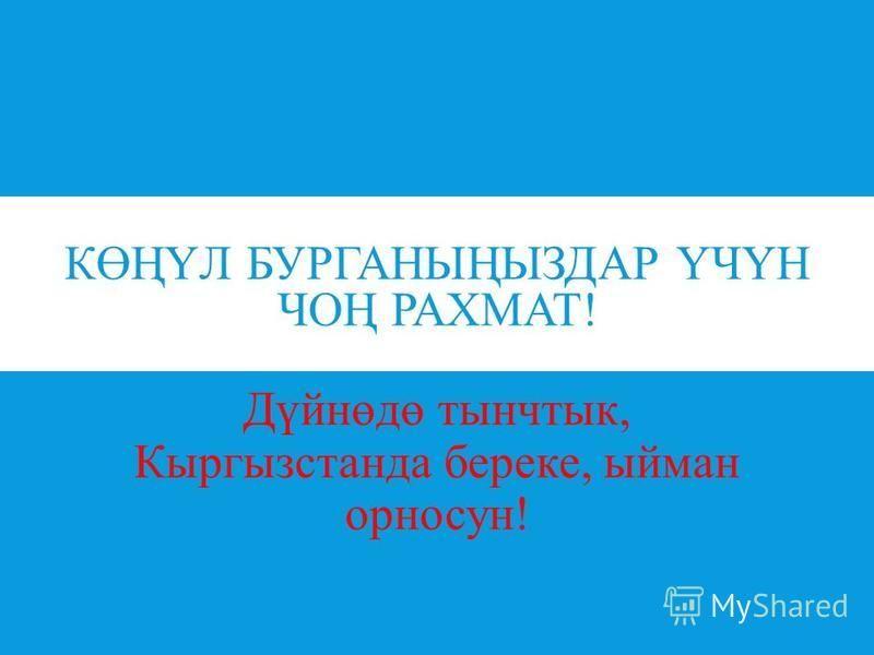 КӨҢҮЛ БУРГАНЫҢЫЗДАР ҮЧҮН ЧОҢ РАХМАТ! Дүйнөдө тынчтык, Кыргызстанда береке, ыйман орносун!