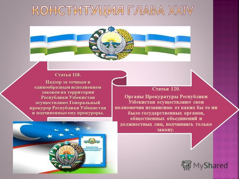 Статья 118. Надзор за точным и единообразным исполнением законов на территории Республики Узбекистан осуществляют Генеральный прокурор Республики Узбекистан и подчиненные ему прокуроры. Статья 120. Органы Прокуратуры Республики Узбекистан осуществляю