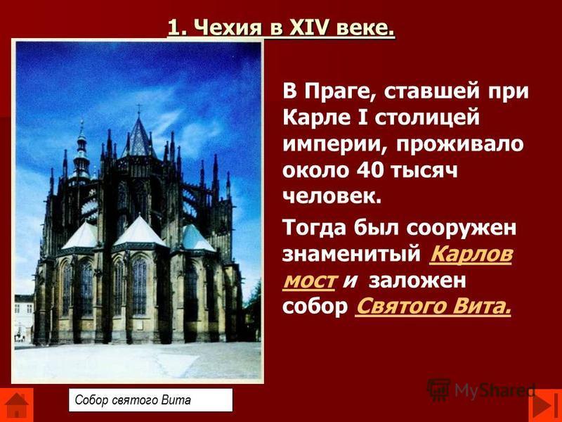 1. Чехия в XIV веке. В Праге, ставшей при Карле I столицей империи, проживало около 40 тысяч человек. Тогда был сооружен знаменитый Карлов мост и заложен собор Святого Вита.Карлов мост Святого Вита. Собор святого Вита