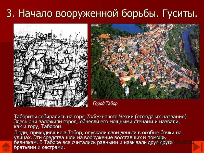 3. Начало вооруженной борьбы. Гуситы. Табориты собирались на горе Табор на юге Чехии (отсюда их название). Здесь они заложили город, обнесли его мощными стенами и назвали, как и гору, Табором. Табор Люди, приходившие в Табор, опускали свои деньги в о