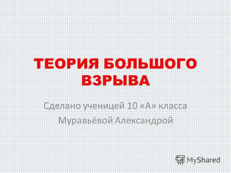 ТЕОРИЯ БОЛЬШОГО ВЗРЫВА Сделано ученицей 10 «А» класса Муравьёвой Александрой