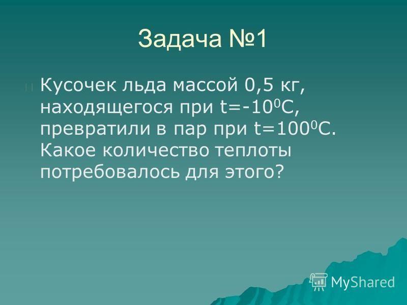 Задача 1 Кусочек льда массой 0,5 кг, находящегося при t=-10 0 С, превратили в пар при t=100 0 C. Какое количество теплоты потребовалось для этого?