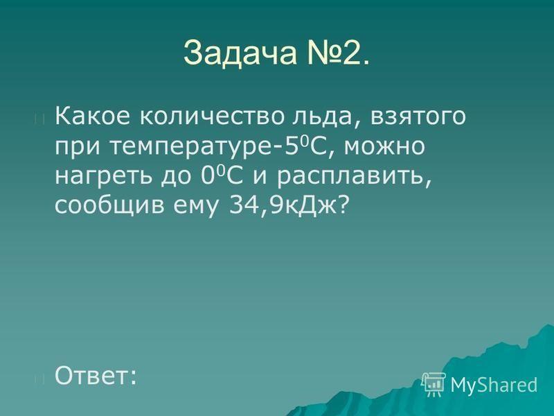 Задача 2. Какое количество льда, взятого при температуре-5 0 С, можно нагреть до 0 0 С и расплавить, сообщив ему 34,9 к Дж? Ответ:
