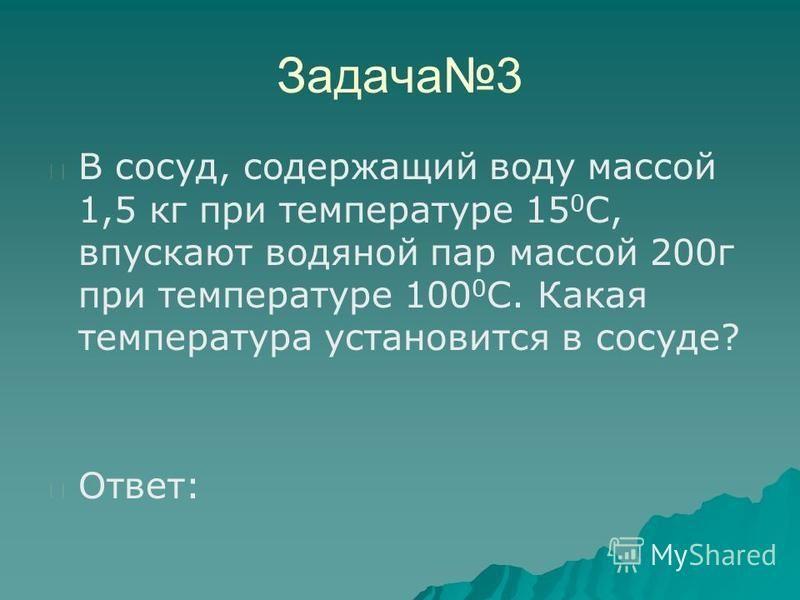 Задача 3 В сосуд, содержащий воду массой 1,5 кг при температуре 15 0 С, впускают водяной пар массой 200 г при температуре 100 0 C. Какая температура установится в сосуде? Ответ: