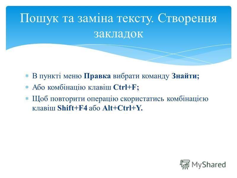 В пункті меню Правка вибрати команду Знайти; Або комбінацію клавіш Ctrl+F; Щоб повторити операцію скористатись комбінацією клавіш Shift+F4 або Alt+Ctrl+Y. Пошук та заміна тексту. Створення закладок