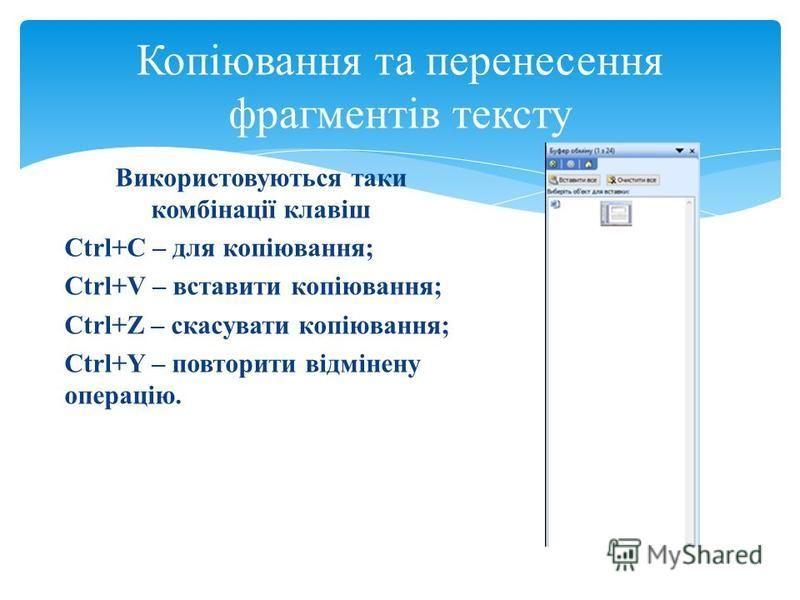 Копіювання та перенесення фрагментів тексту Використовуються таки комбінації клавіш Ctrl+C – для копіювання; Ctrl+V – вставити копіювання; Ctrl+Z – скасувати копіювання; Ctrl+Y – повторити відмінену операцію.