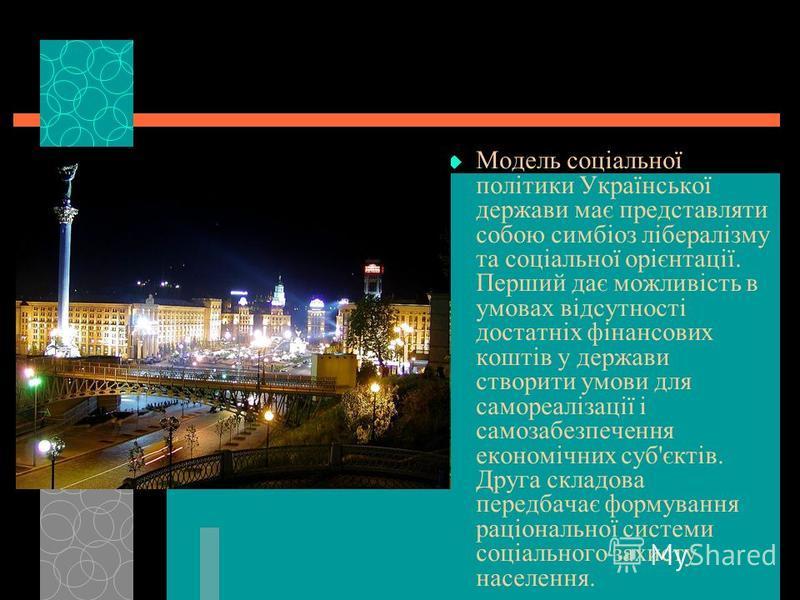 Модель соціальної політики Української держави має представляти собою симбіоз лібералізму та соціальної орієнтації. Перший дає можливість в умовах відсутності достатніх фінансових коштів у держави створити умови для самореалізації і самозабезпечення
