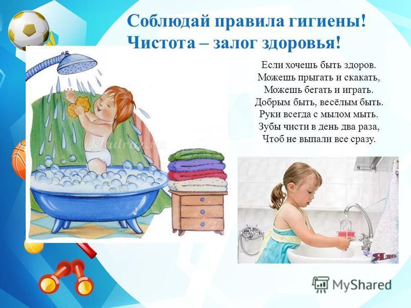 Если хочешь быть здоров. Можешь прыгать и скакать, Можешь бегать и играть. Добрым быть, весёлым быть. Руки всегда с мылом мыть. Зубы чисти в день два раза, Чтоб не выпали все сразу. Соблюдай правила гигиены! Чистота – залог здоровья!