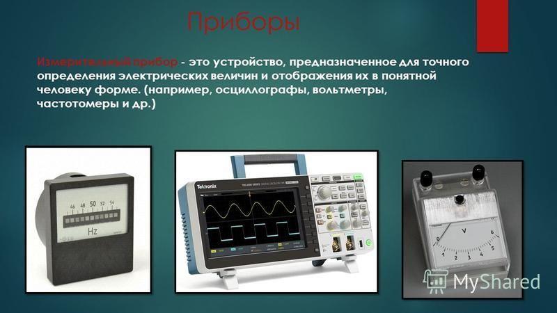 Приборы Измерительный прибор - это устройство, предназначенное для точного определения электрических величин и отображения их в понятной человеку форме. (например, осциллографы, вольтметры, частотомеры и др.)