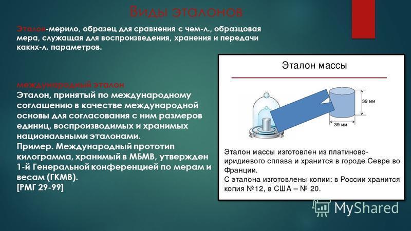 Виды эталонов Эталон-мерило, образец для сравнения с чем-л., образцовая мера, служащая для воспроизведения, хранения и передачи каких-л. параметров. международный эталон Эталон, принятый по международному соглашению в качестве международной основы дл