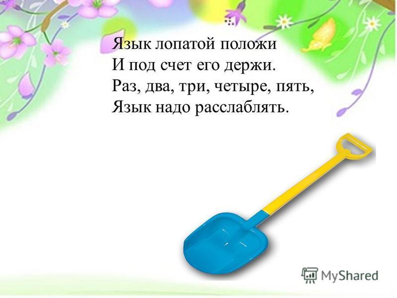 Язык лопатой положи И под счет его держи. Раз, два, три, четыре, пять, Язык надо расслаблять.
