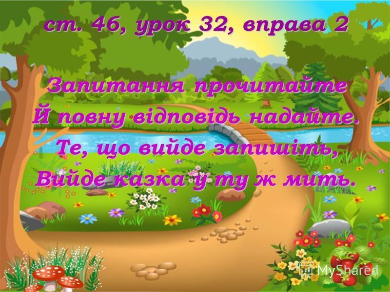 ст. 46, урок 32, вправа 2 Запитання прочитайте Й повну відповідь надайте. Те, що вийде запишіть, Вийде казка у ту ж мить.