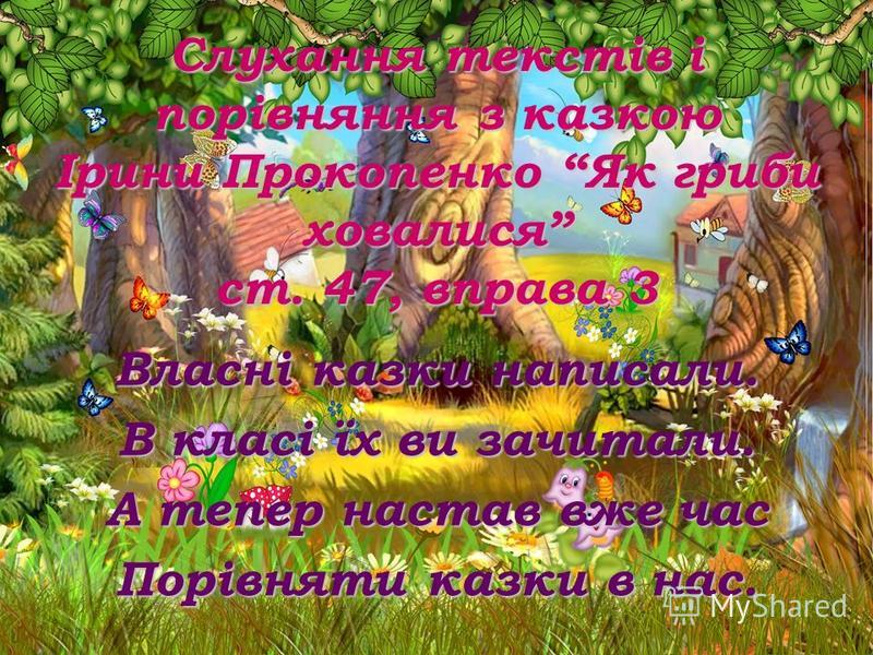 Слухання текстів і порівняння з казкою Ірини Прокопенко Як гриби ховалися ст. 47, вправа 3 Власні казки написали. В класі їх ви зачитали. А тепер настав вже час Порівняти казки в нас.