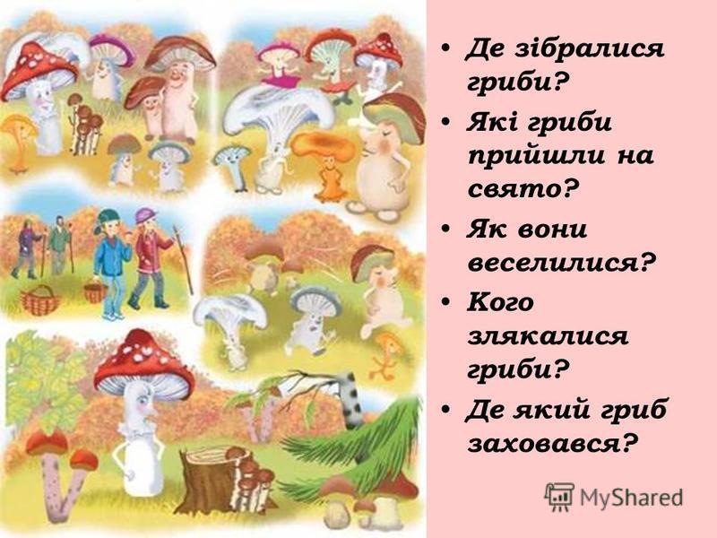 Де зібралися гриби? Які гриби прийшли на свято? Як вони веселилися? Кого злякалися гриби? Де який гриб заховався?