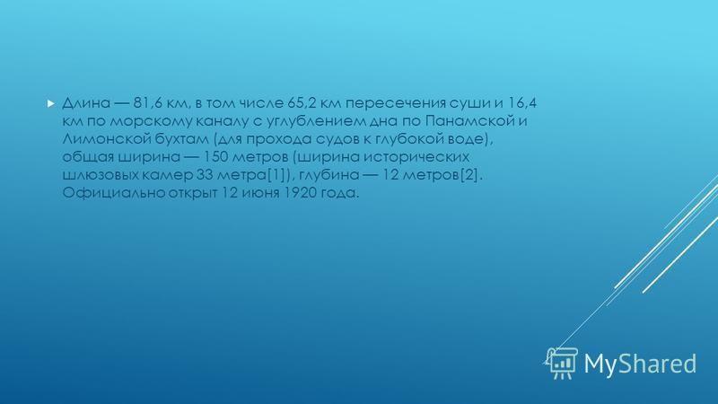 Длина 81,6 км, в том числе 65,2 км пересечения суши и 16,4 км по морскому каналу с углублением дна по Панамской и Лимонской бухтам (для прохода судов к глубокой воде), общая ширина 150 метров (ширина исторических шлюзовых камер 33 метра[1]), глубина