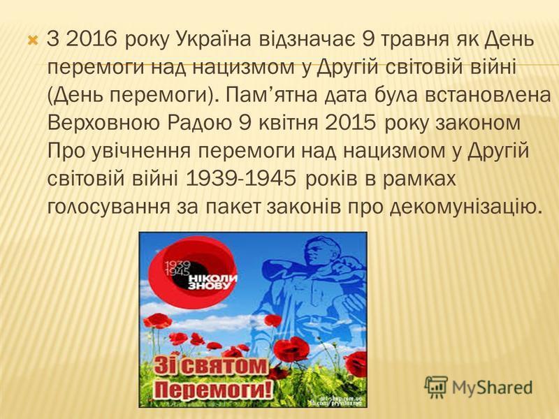 З 2016 року Україна відзначає 9 травня як День перемоги над нацизмом у Другій світовій війні (День перемоги). Памятна дата була встановлена Верховною Радою 9 квітня 2015 року законом Про увічнення перемоги над нацизмом у Другій світовій війні 1939-19