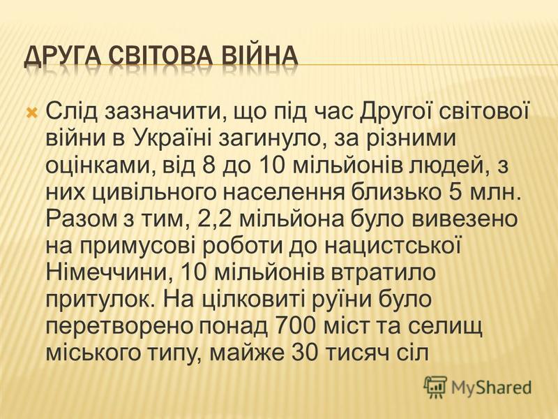 Слід зазначити, що під час Другої світової війни в Україні загинуло, за різними оцінками, від 8 до 10 мільйонів людей, з них цивільного населення близько 5 млн. Разом з тим, 2,2 мільйона було вивезено на примусові роботи до нацистської Німеччини, 10