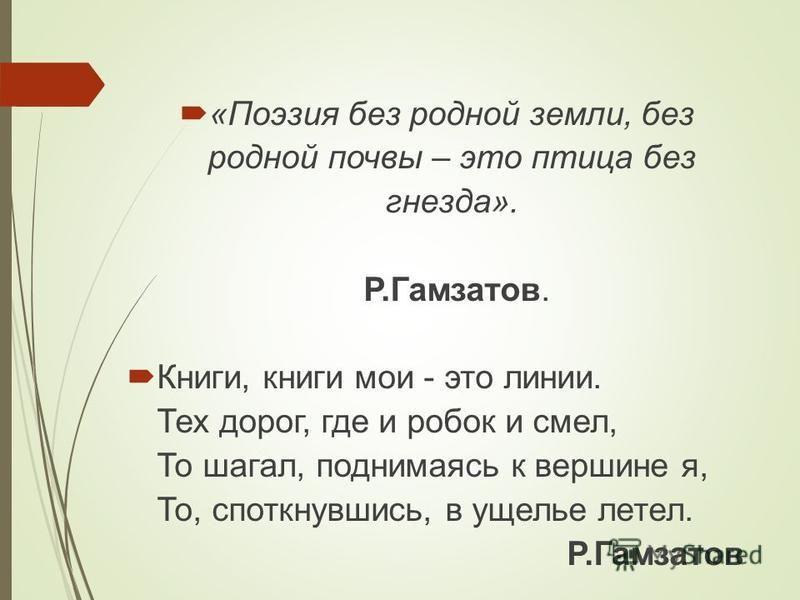 «Поэзия без родной земли, без родной почвы – это птица без гнезда». Р.Гамзатов. Книги, книги мои - это линии. Тех дорог, где и робок и смел, То шагал, поднимаясь к вершине я, То, споткнувшись, в ущелье летел. Р.Гамзатов