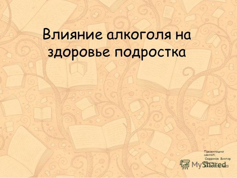 Влияние алкоголя на здоровье подростка Презентацию сделал: Сафронов Виктор 8Б класс МАОУ СОШ 23