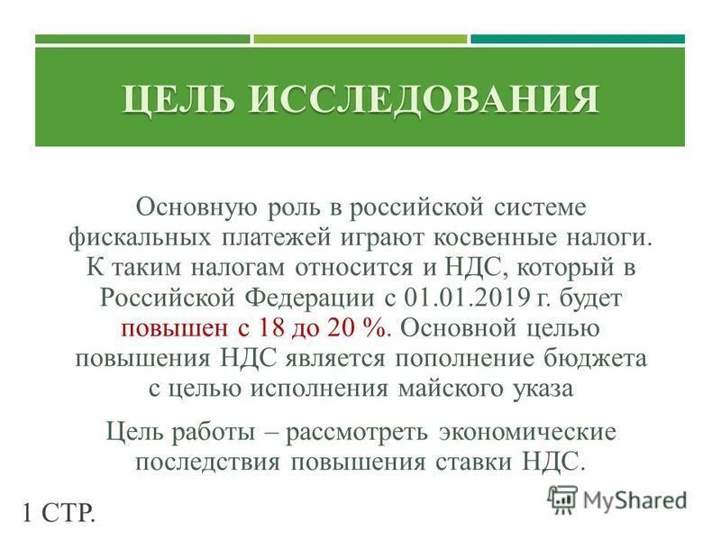 ЦЕЛЬ ИССЛЕДОВАНИЯ Основную роль в российской системе фискальных платежей играют косвенные налоги. К таким налогам относится и НДС, который в Российской Федерации с 01.01.2019 г. будет повышен с 18 до 20 %. Основной целью повышения НДС является пополн