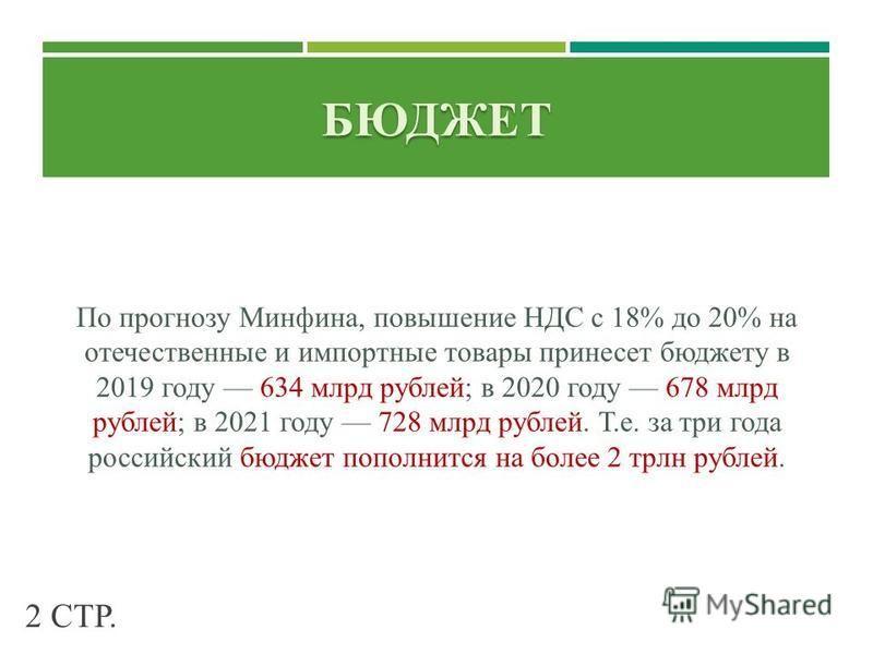 БЮДЖЕТ По прогнозу Минфина, повышение НДС с 18% до 20% на отечественные и импортные товары принесет бюджету в 2019 году 634 млрд рублей; в 2020 году 678 млрд рублей; в 2021 году 728 млрд рублей. Т.е. за три года российский бюджет пополнится на более