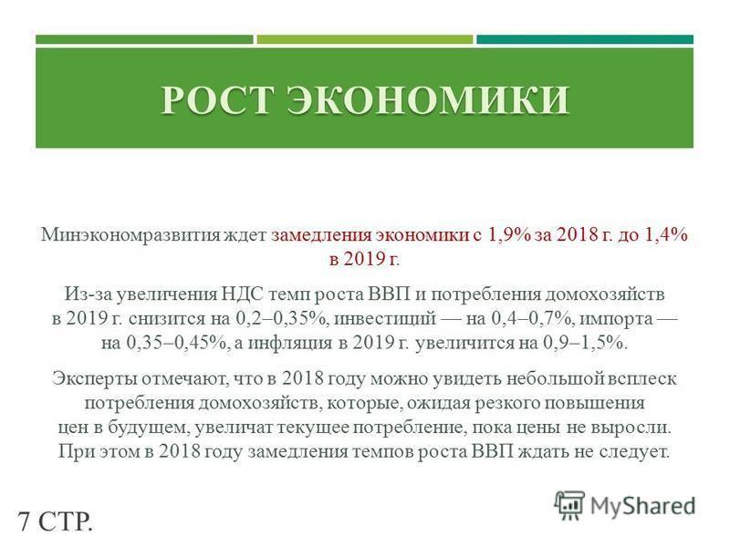 РОСТ ЭКОНОМИКИ Минэкономразвития ждет замедления экономики с 1,9% за 2018 г. до 1,4% в 2019 г. Из-за увеличения НДС темп роста ВВП и потребления домохозяйств в 2019 г. снизится на 0,2–0,35%, инвестиций на 0,4–0,7%, импорта на 0,35–0,45%, а инфляция в
