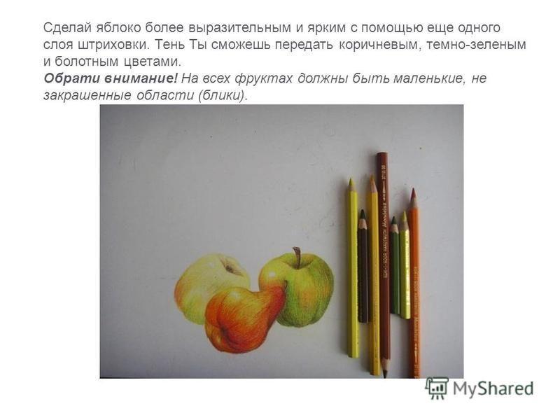 Сделай яблоко более выразительным и ярким с помощью еще одного слоя штриховки. Тень Ты сможешь передать коричневым, темно-зеленым и болотным цветами. Обрати внимание! На всех фруктах должны быть маленькие, не закрашенные области (блики).